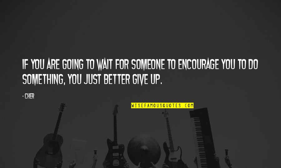 Cher's Quotes By Cher: If you are going to wait for someone