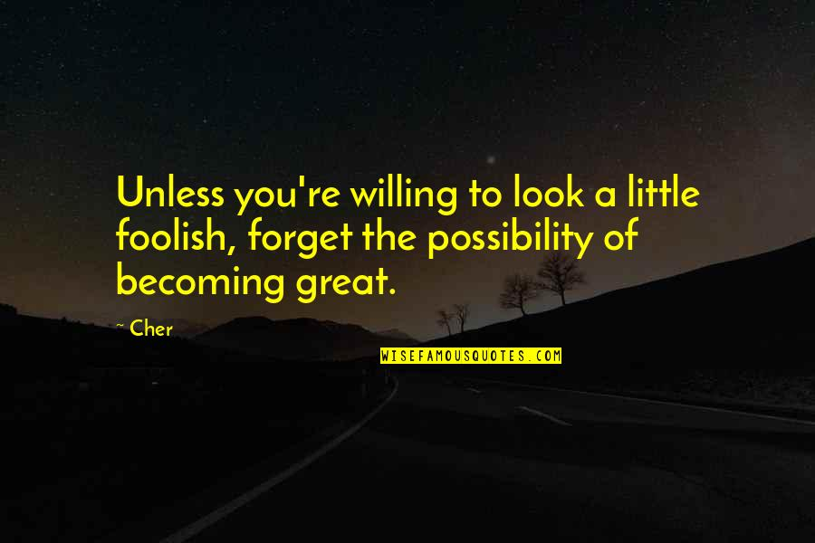 Cher's Quotes By Cher: Unless you're willing to look a little foolish,