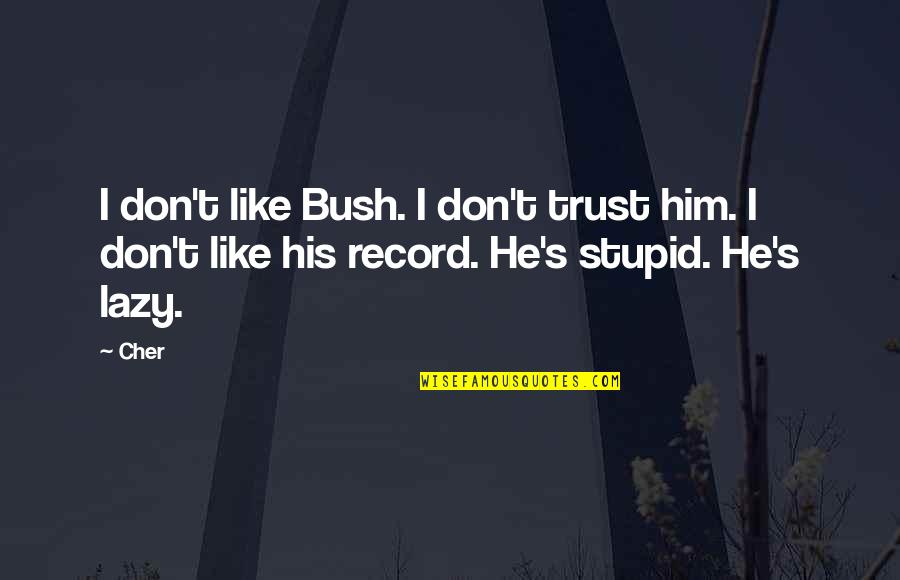 Cher's Quotes By Cher: I don't like Bush. I don't trust him.