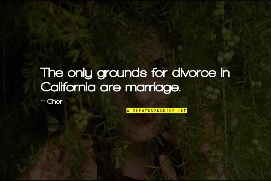 Cher's Quotes By Cher: The only grounds for divorce in California are