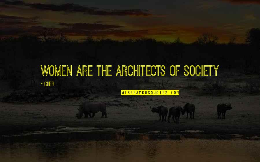 Cher's Quotes By Cher: Women are the architects of society