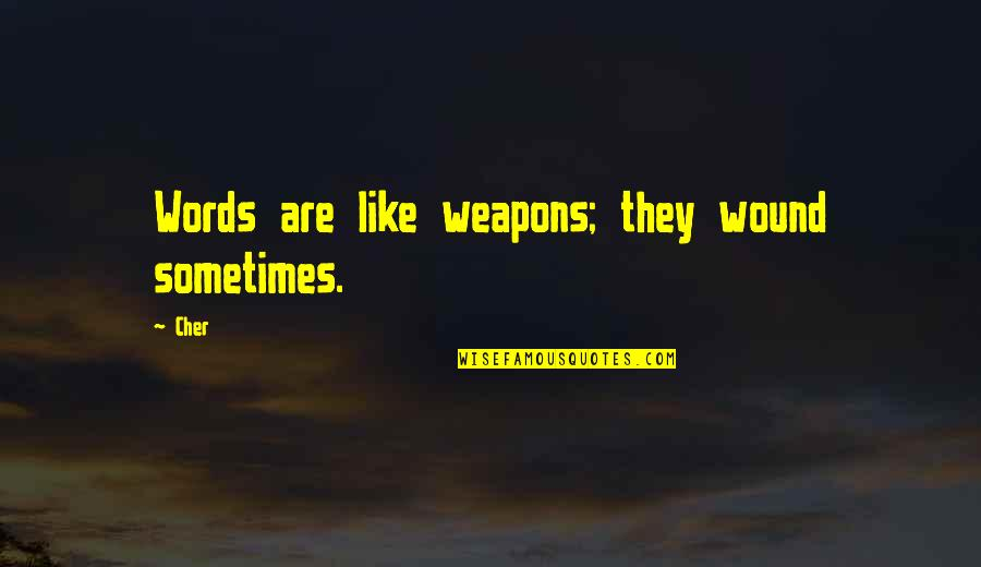 Cher's Quotes By Cher: Words are like weapons; they wound sometimes.
