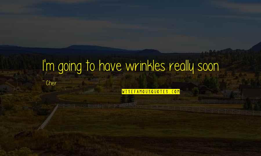 Cher's Quotes By Cher: I'm going to have wrinkles really soon