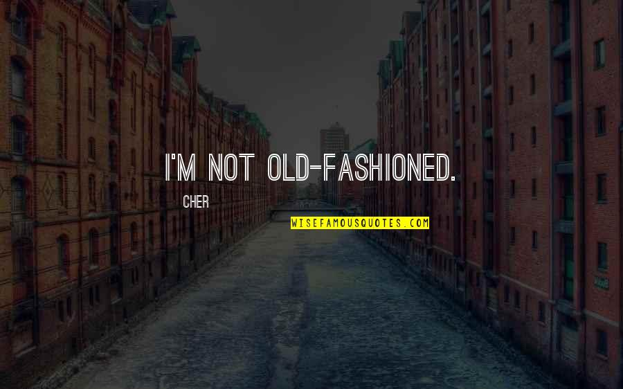 Cher's Quotes By Cher: I'm not old-fashioned.