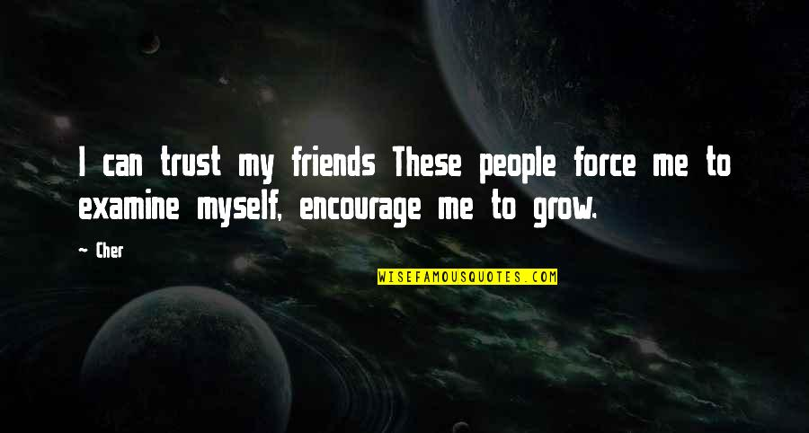 Cher's Quotes By Cher: I can trust my friends These people force