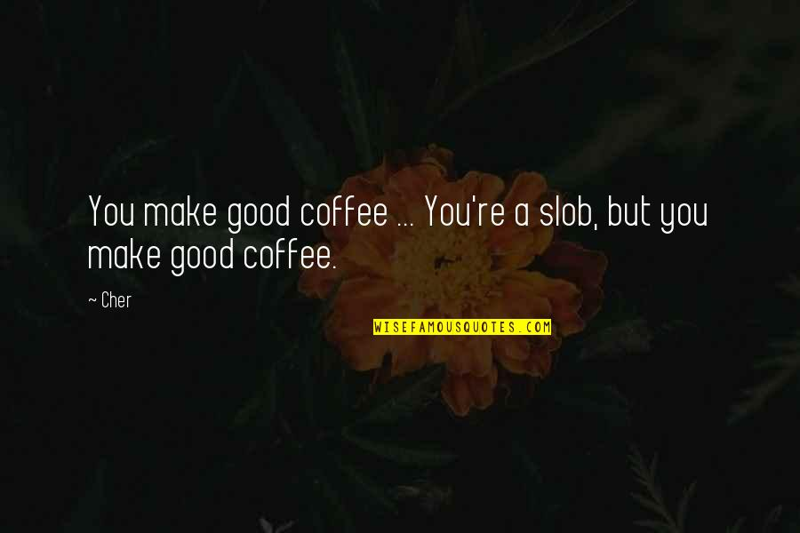 Cher's Quotes By Cher: You make good coffee ... You're a slob,