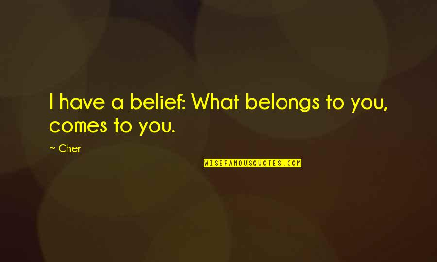 Cher's Quotes By Cher: I have a belief: What belongs to you,
