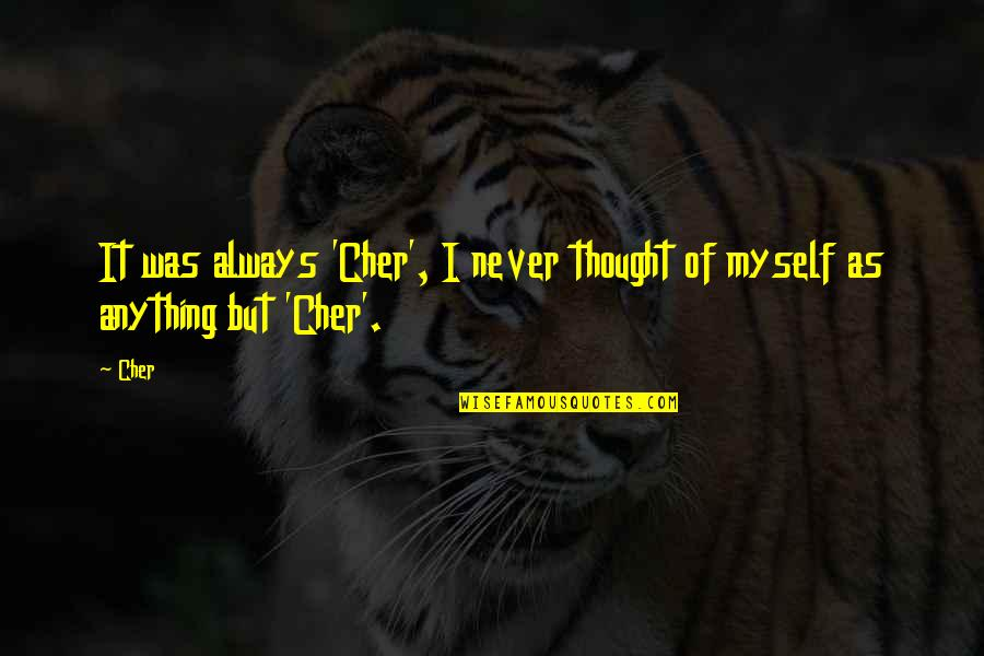 Cher's Quotes By Cher: It was always 'Cher', I never thought of