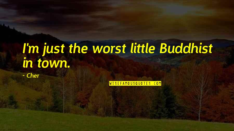 Cher's Quotes By Cher: I'm just the worst little Buddhist in town.