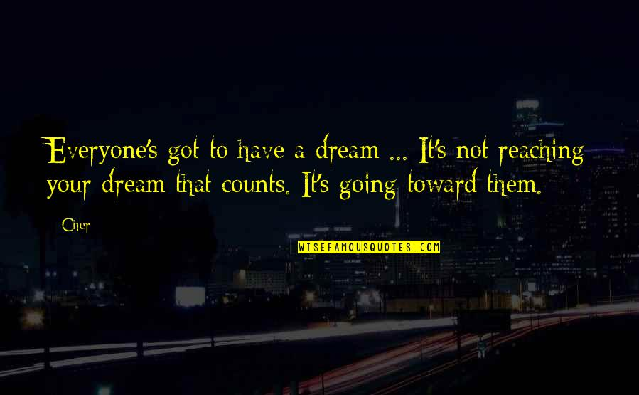 Cher's Quotes By Cher: Everyone's got to have a dream ... It's