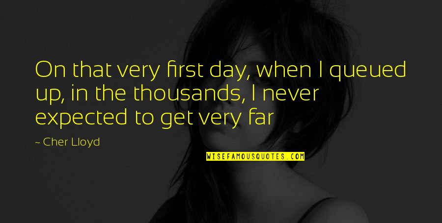 Cher's Quotes By Cher Lloyd: On that very first day, when I queued