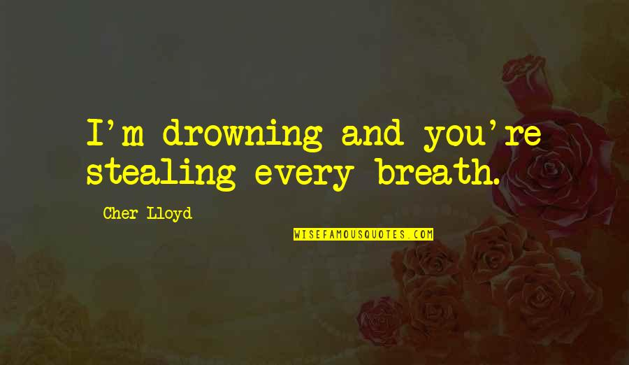 Cher's Quotes By Cher Lloyd: I'm drowning and you're stealing every breath.