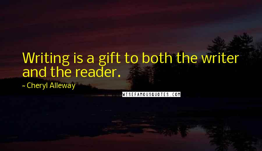 Cheryl Alleway quotes: Writing is a gift to both the writer and the reader.