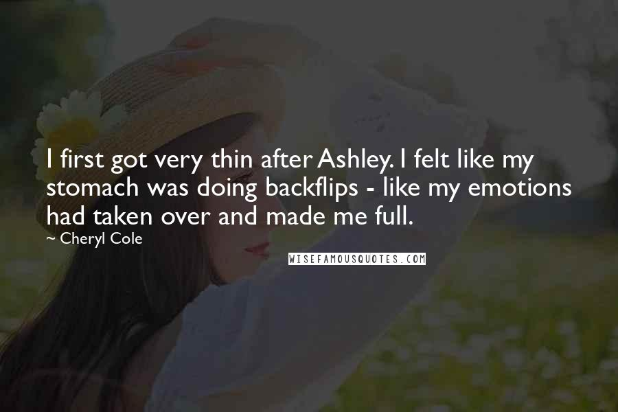 Cheryl Cole quotes: I first got very thin after Ashley. I felt like my stomach was doing backflips - like my emotions had taken over and made me full.