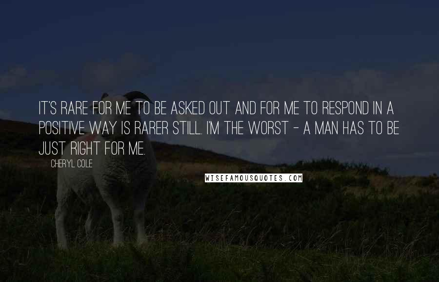 Cheryl Cole quotes: It's rare for me to be asked out and for me to respond in a positive way is rarer still. I'm the worst - a man has to be just