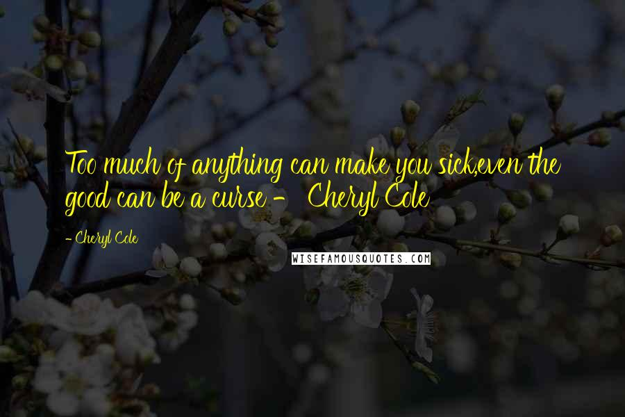 Cheryl Cole quotes: Too much of anything can make you sick,even the good can be a curse - Cheryl Cole