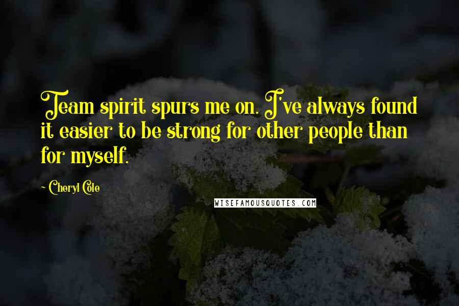 Cheryl Cole quotes: Team spirit spurs me on. I've always found it easier to be strong for other people than for myself.
