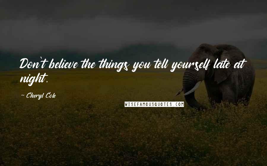 Cheryl Cole quotes: Don't believe the things you tell yourself late at night.