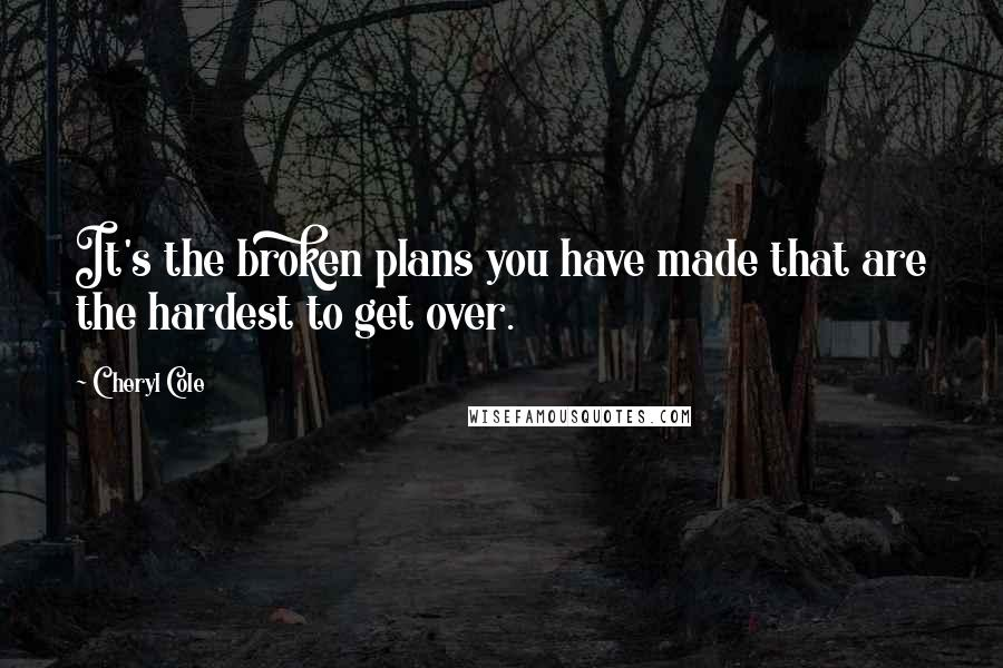 Cheryl Cole quotes: It's the broken plans you have made that are the hardest to get over.