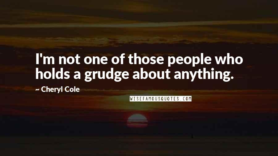 Cheryl Cole quotes: I'm not one of those people who holds a grudge about anything.