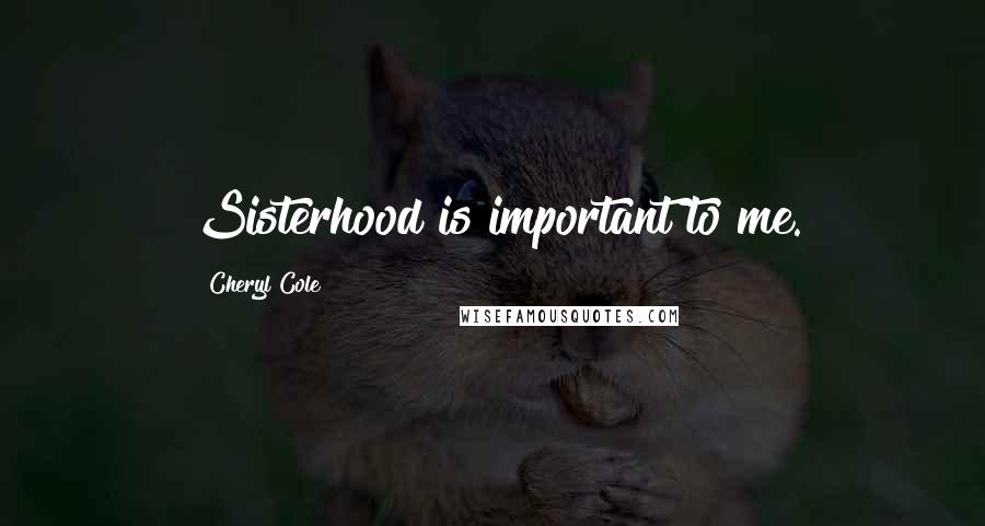 Cheryl Cole quotes: Sisterhood is important to me.