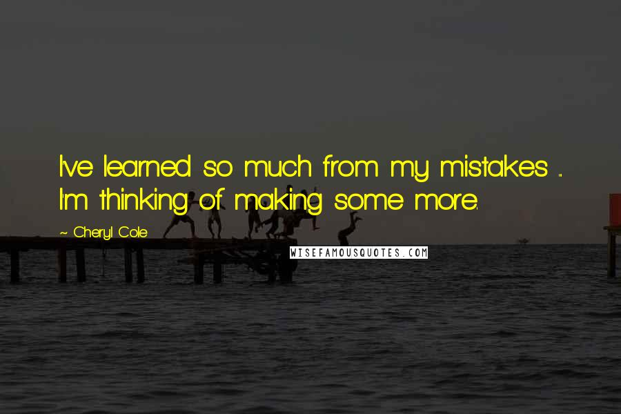 Cheryl Cole quotes: I've learned so much from my mistakes ... I'm thinking of making some more.
