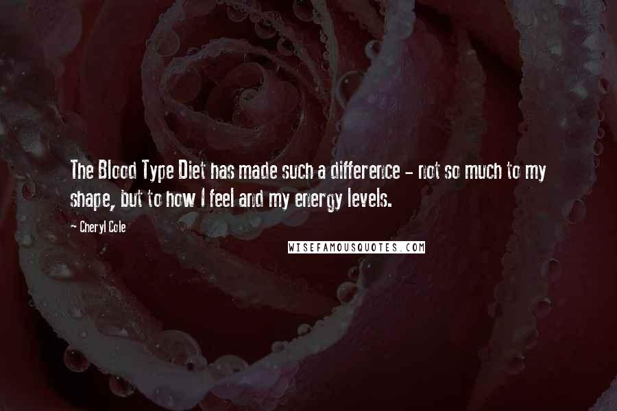 Cheryl Cole quotes: The Blood Type Diet has made such a difference - not so much to my shape, but to how I feel and my energy levels.