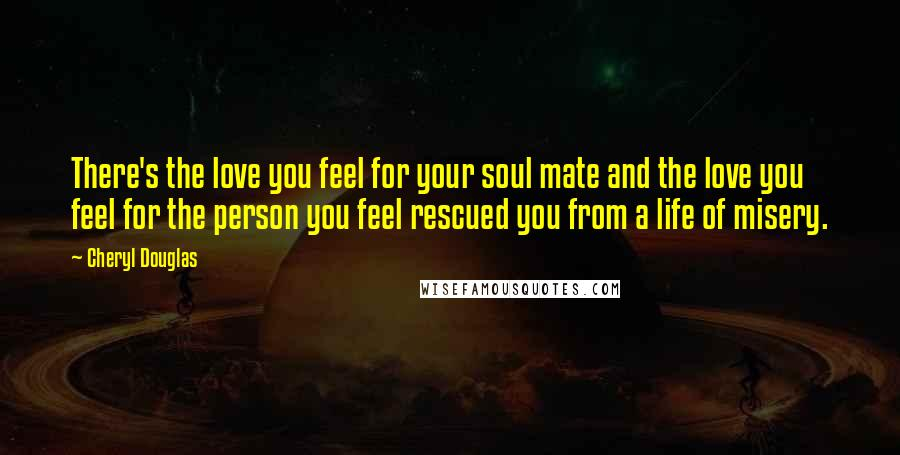 Cheryl Douglas quotes: There's the love you feel for your soul mate and the love you feel for the person you feel rescued you from a life of misery.