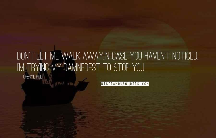 Cheryl Holt quotes: Don't let me walk away.In case you haven't noticed, I'm trying my damnedest to stop you.