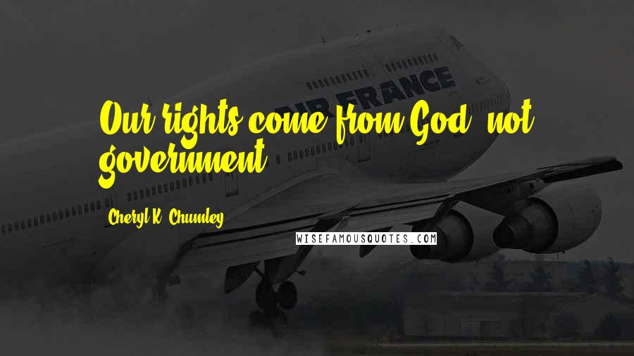 Cheryl K. Chumley quotes: Our rights come from God, not government.