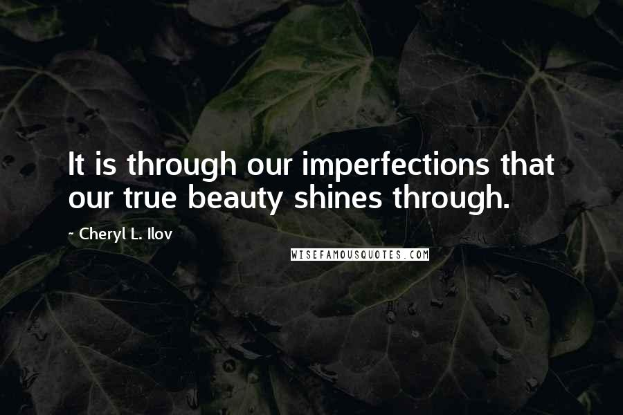 Cheryl L. Ilov quotes: It is through our imperfections that our true beauty shines through.