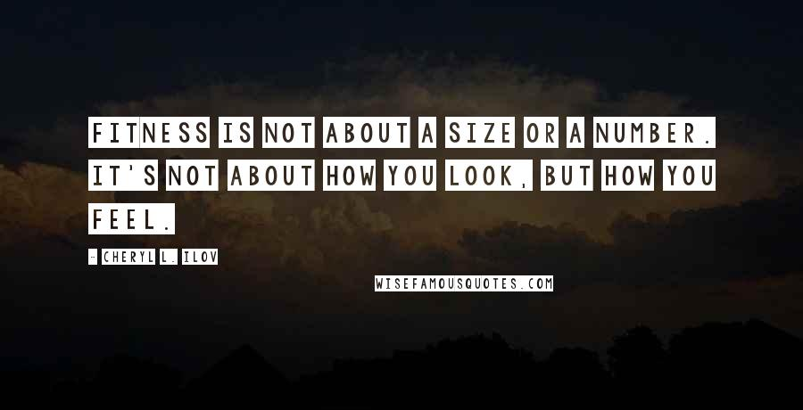 Cheryl L. Ilov quotes: Fitness is not about a size or a number. It's not about how you look, but how you feel.
