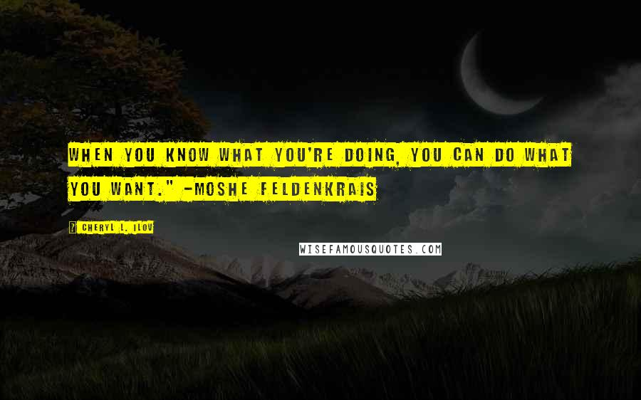 "Cheryl L. Ilov quotes: When you know what you're doing, you can do what you want."" -Moshe Feldenkrais"