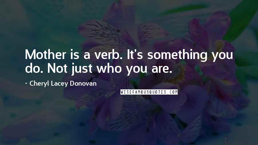 Cheryl Lacey Donovan quotes: Mother is a verb. It's something you do. Not just who you are.