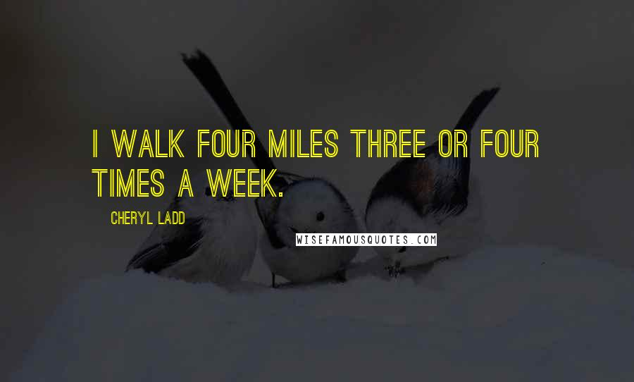Cheryl Ladd quotes: I walk four miles three or four times a week.