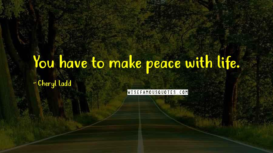 Cheryl Ladd quotes: You have to make peace with life.