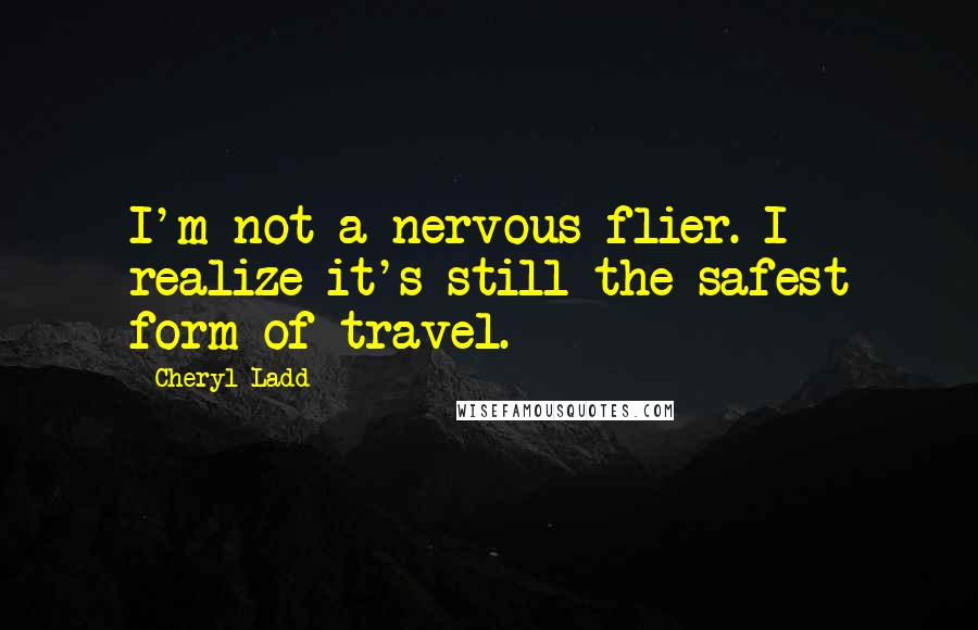 Cheryl Ladd quotes: I'm not a nervous flier. I realize it's still the safest form of travel.