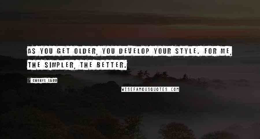 Cheryl Ladd quotes: As you get older, you develop your style. For me, the simpler, the better.