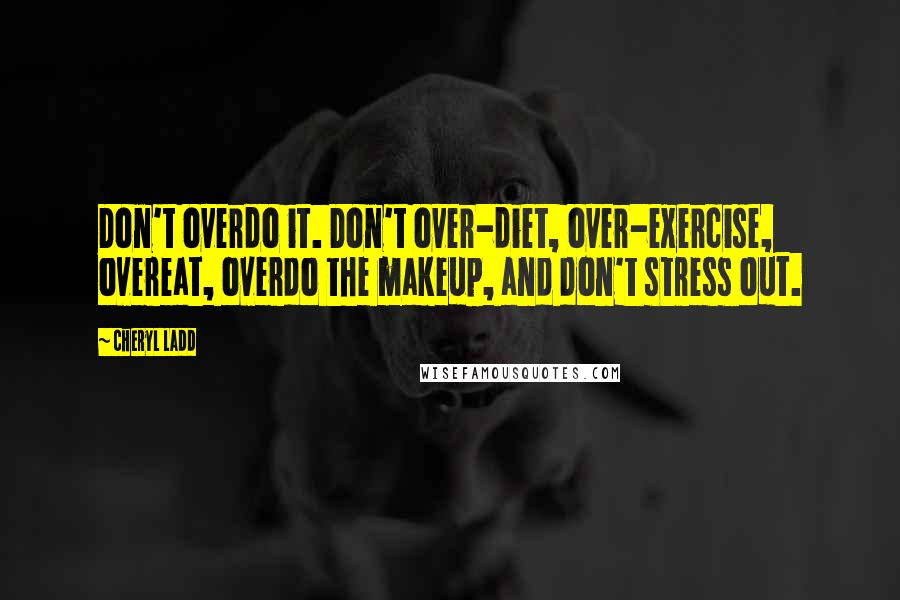 Cheryl Ladd quotes: Don't overdo it. Don't over-diet, over-exercise, overeat, overdo the makeup, and don't stress out.