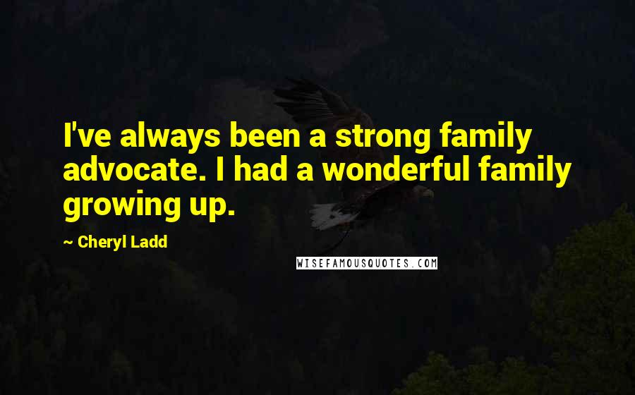 Cheryl Ladd quotes: I've always been a strong family advocate. I had a wonderful family growing up.