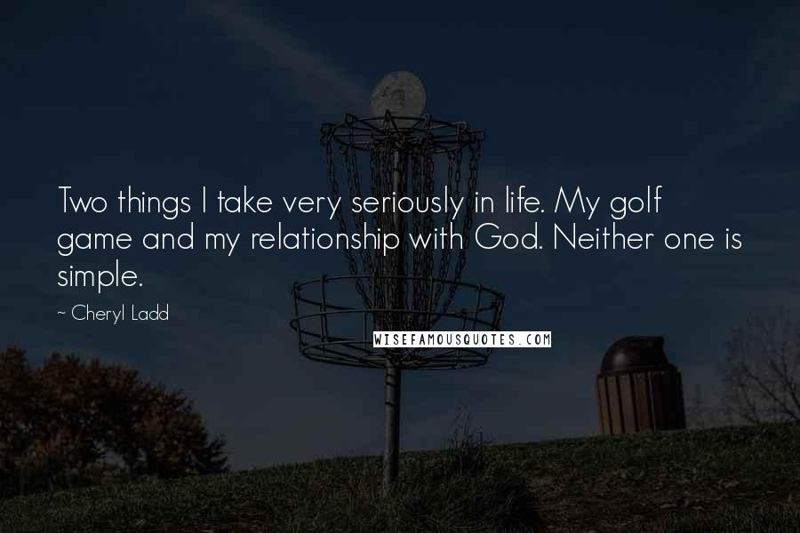 Cheryl Ladd quotes: Two things I take very seriously in life. My golf game and my relationship with God. Neither one is simple.