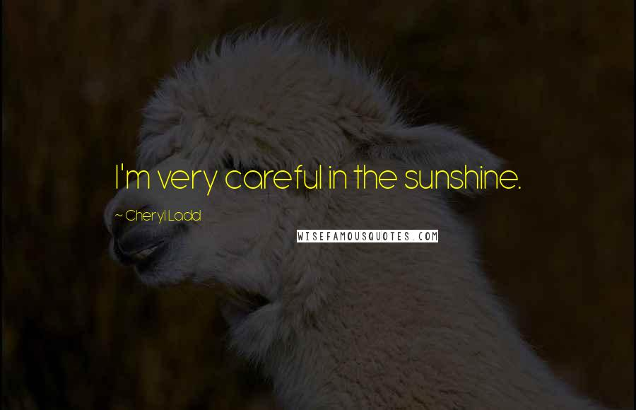 Cheryl Ladd quotes: I'm very careful in the sunshine.