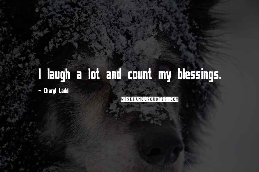 Cheryl Ladd quotes: I laugh a lot and count my blessings.
