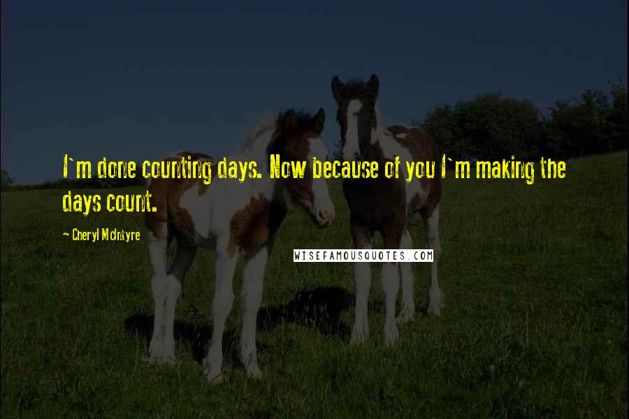 Cheryl McIntyre quotes: I'm done counting days. Now because of you I'm making the days count.