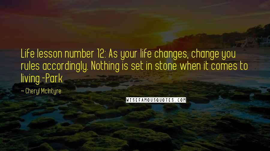 Cheryl McIntyre quotes: Life lesson number 12: As your life changes, change you rules accordingly. Nothing is set in stone when it comes to living.-Park