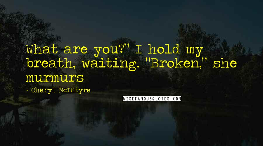"Cheryl McIntyre quotes: What are you?"" I hold my breath, waiting. ""Broken,"" she murmurs"
