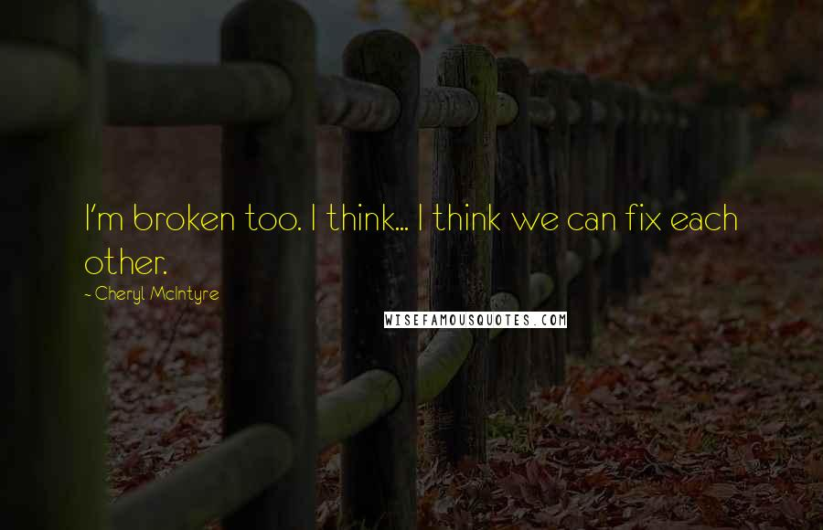 Cheryl McIntyre quotes: I'm broken too. I think... I think we can fix each other.