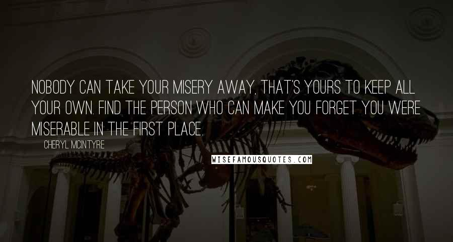 Cheryl McIntyre quotes: Nobody can take your misery away, that's yours to keep all your own. Find the person who can make you forget you were miserable in the first place.
