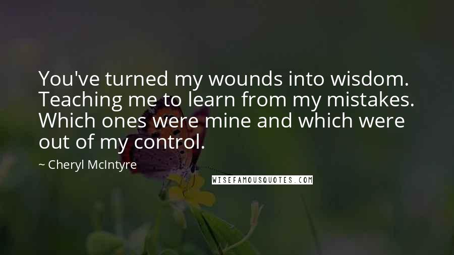 Cheryl McIntyre quotes: You've turned my wounds into wisdom. Teaching me to learn from my mistakes. Which ones were mine and which were out of my control.