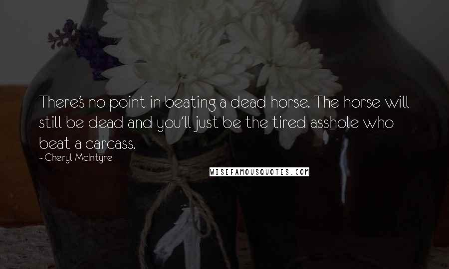 Cheryl McIntyre quotes: There's no point in beating a dead horse. The horse will still be dead and you'll just be the tired asshole who beat a carcass.